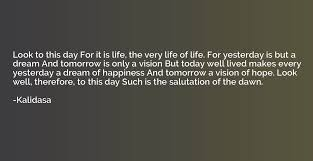 Look to this day For it is life, the very life of life. For ...